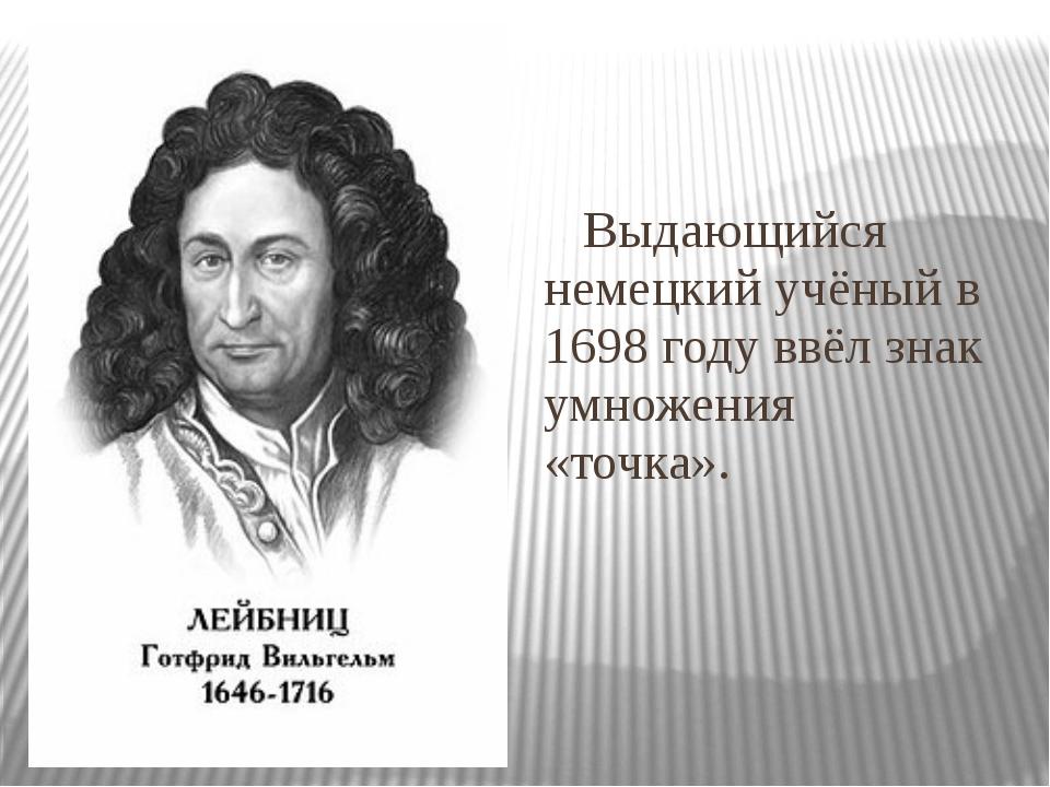 Выдающийся немецкий учёный в 1698 году ввёл знак умножения «точка».