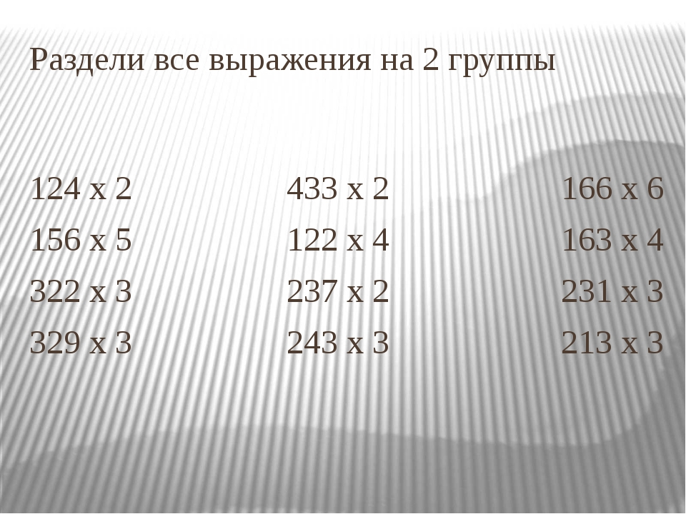 Раздели все выражения на 2 группы 124 х 2 433 х 2 166 х 6 156 х 5 122 х 4 163...