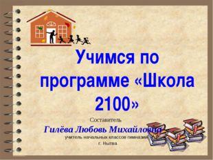 Учимся по программе «Школа 2100» Составитель Гилёва Любовь Михайловна – учите