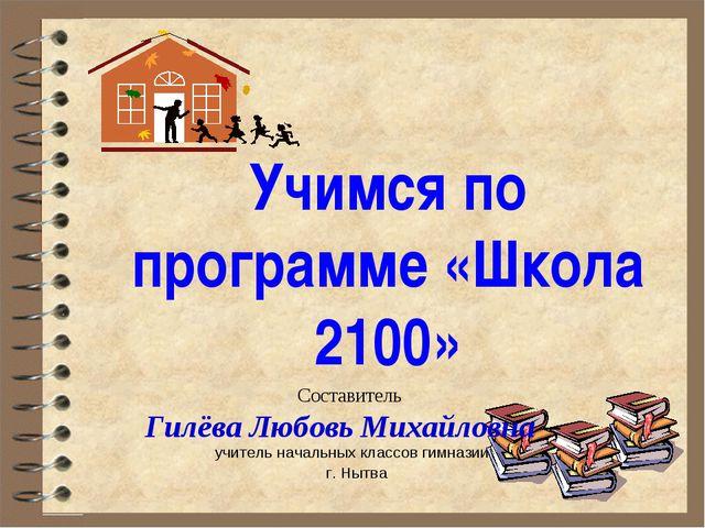Учимся по программе «Школа 2100» Составитель Гилёва Любовь Михайловна – учите...