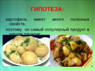 ГИПОТЕЗА: картофель имеет много полезных свойств, поэтому он самый популярный