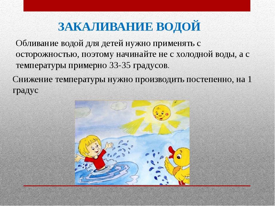 ЗАКАЛИВАНИЕ ВОДОЙ Обливание водой для детей нужно применять с осторожностью,...