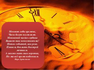 Меняют годы времена, Часы бегут неумолимо. Мгновений часто глубина Бывает та