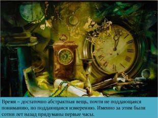 Время – достаточно абстрактная вещь, почти не поддающаяся пониманию, но подда