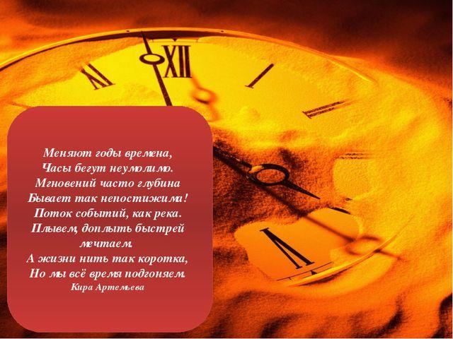 Меняют годы времена, Часы бегут неумолимо. Мгновений часто глубина Бывает та...
