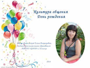 Культура общения День рождения Автор: Рафальская Елена Викторовна, педагог до