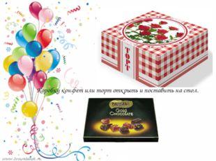 Коробку конфет или торт открыть и поставить на стол.