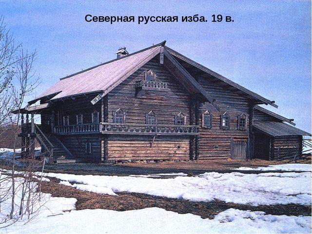 Северная русская изба. 19 в.