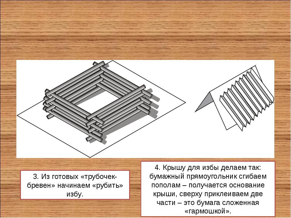 3. Из готовых «трубочек-бревен» начинаем «рубить» избу. 4. Крышу для избы дел...
