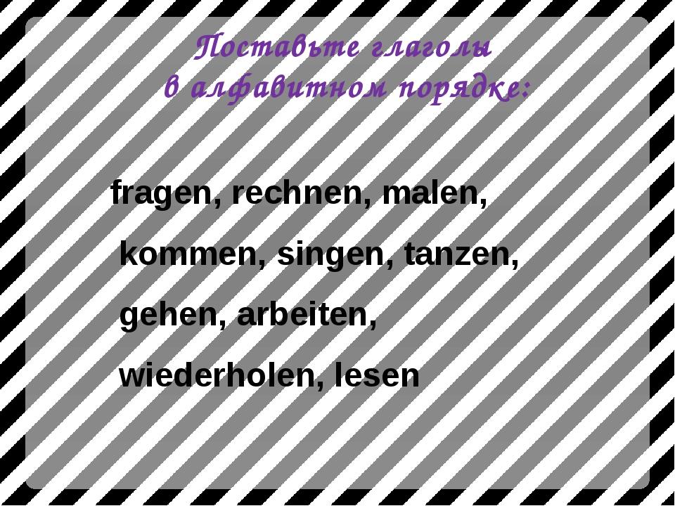 Поставьте глаголы в алфавитном порядке: fragen, rechnen, malen, kommen, singe...