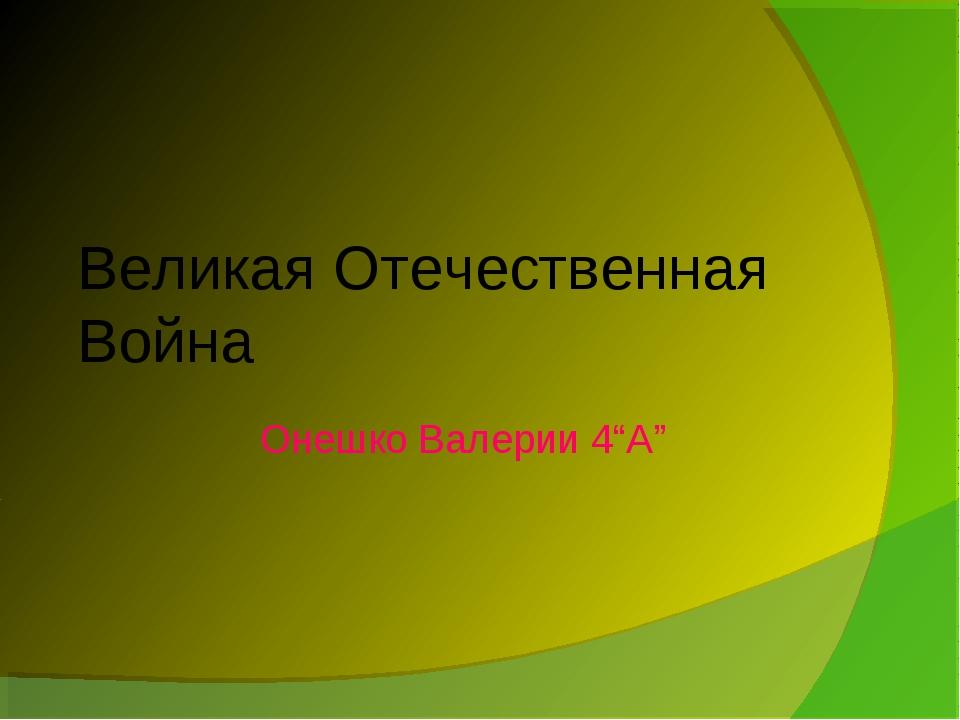 """Великая Отечественная Война Онешко Валерии 4""""A"""""""