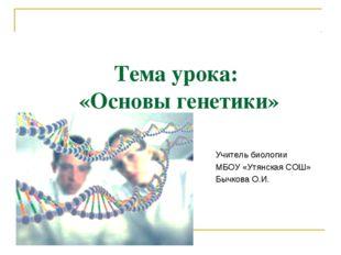 Тема урока: «Основы генетики» Учитель биологии МБОУ «Утянская СОШ» Бычкова О.И.