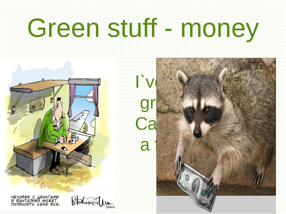 Green stuff - money I`ve run out of green stuff. Can you loan me a few bucks