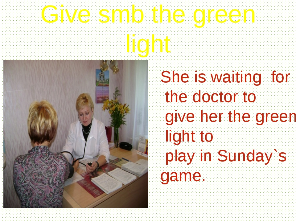 Give smb the green light She is waiting for the doctor to give her the green...