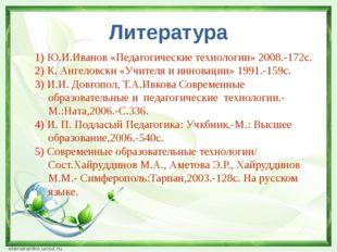 Литература 1) Ю.И.Иванов «Педагогические технологии» 2008.-172с. 2) К. Ангело