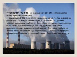 УГЛЕКИСЛЫЙ ГАЗ (СО2) – её содержание 0,03-0,04% . Углекислый газ является рег