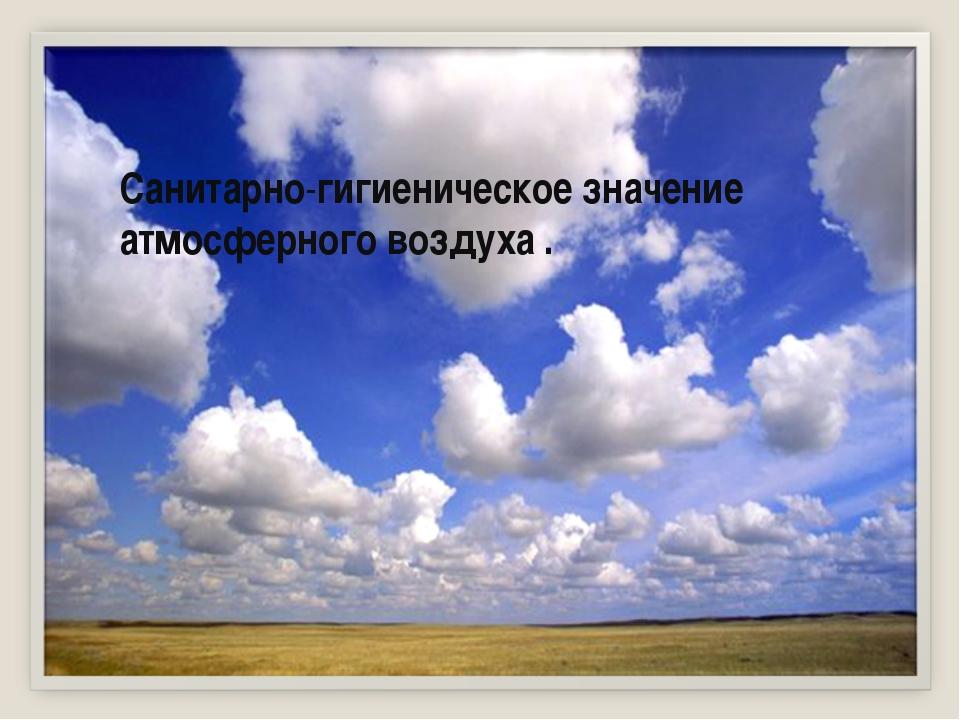Санитарно-гигиеническое значение атмосферного воздуха .