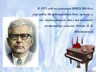 В 1975 году по решению ЮНЕСКО был учрежден Международный день музыки, а его и