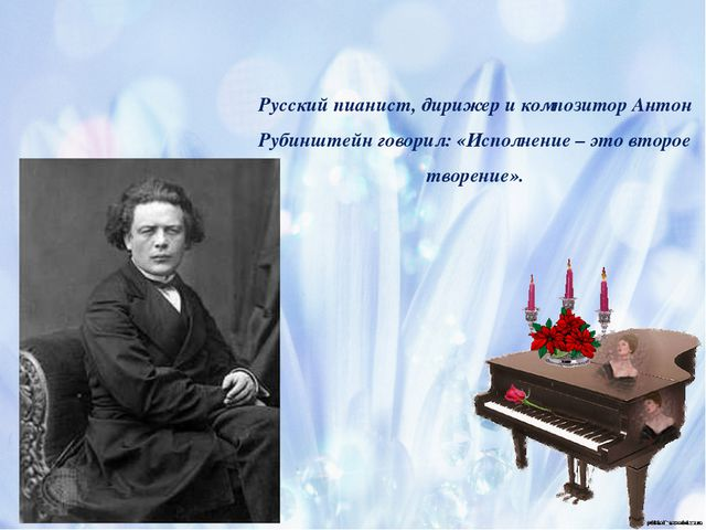 Русский пианист, дирижер и композитор Антон Рубинштейн говорил: «Исполнение –...
