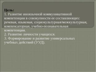 Цель: 1. Развитие иноязычной коммуникативной компетенции в совокупности ее со