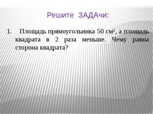 Решите ЗАДАчи: 1. Площадь прямоугольника 50 см², а площадь квадрата в 2 раза