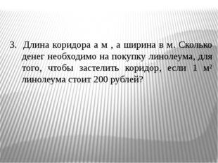 3. Длина коридора а м , а ширина в м. Сколько денег необходимо на покупку ли