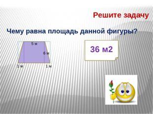 Чему равна площадь данной фигуры? 5 м 1 м 1 м 6 м Решите задачу 36 м2