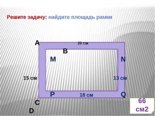 Решите задачу: найдите площадь рамки 20 см А В M N 15 см 13 см P 18 см Q С D