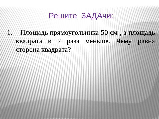 Решите ЗАДАчи: 1. Площадь прямоугольника 50 см², а площадь квадрата в 2 раза...