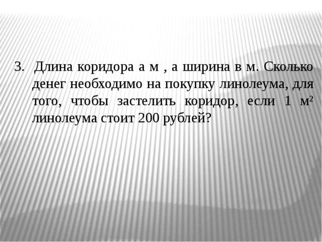 3. Длина коридора а м , а ширина в м. Сколько денег необходимо на покупку ли...