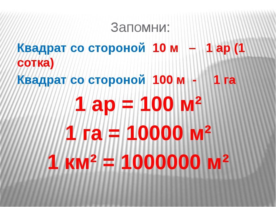 Запомни: Квадрат со стороной 10 м – 1 ар (1 сотка) Квадрат со стороной 100 м...