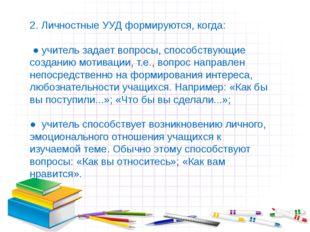 2. Личностные УУД формируются, когда: ● учитель задает вопросы, способствующи