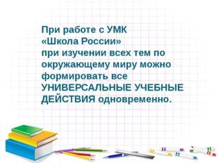 При работе с УМК «Школа России» при изучении всех тем по окружающему миру мож