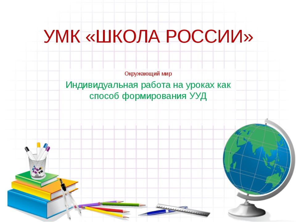 УМК «ШКОЛА РОССИИ» Окружающий мир Индивидуальная работа на уроках как способ...