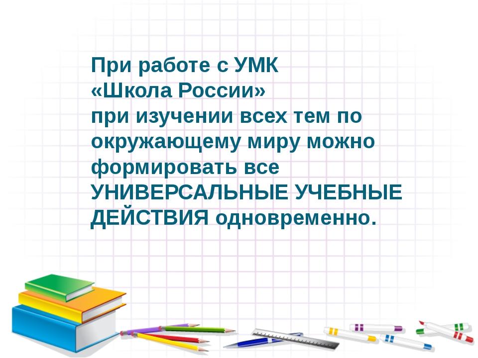 При работе с УМК «Школа России» при изучении всех тем по окружающему миру мож...