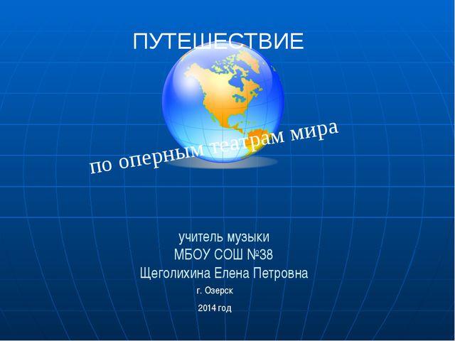 учитель музыки МБОУ СОШ №38 Щеголихина Елена Петровна г. Озерск 2014 год по о...
