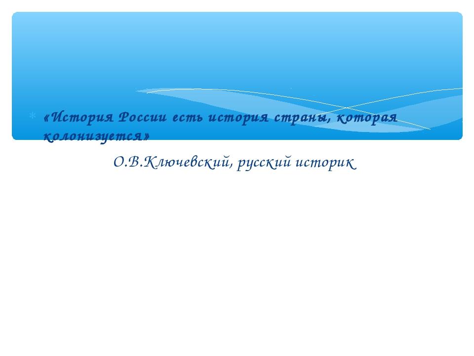 «История России есть история страны, которая колонизуется» О.В.Ключевский, ру...