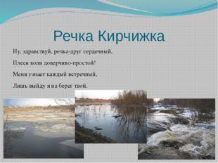 Речка Кирчижка Ну, здравствуй, речка-друг сердечный, Плеск волн доверчиво-про