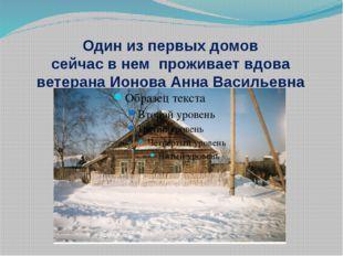 Один из первых домов сейчас в нем проживает вдова ветерана Ионова Анна Василь