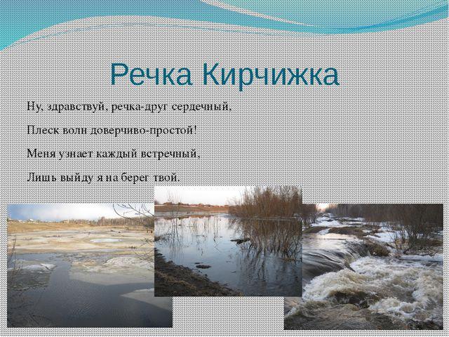 Речка Кирчижка Ну, здравствуй, речка-друг сердечный, Плеск волн доверчиво-про...