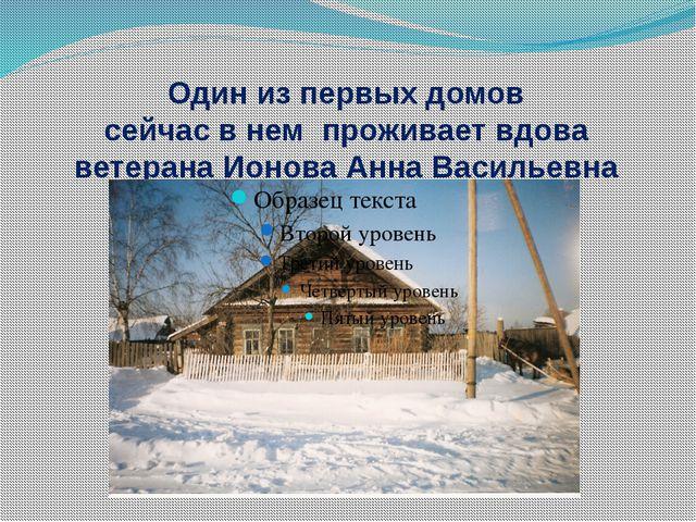 Один из первых домов сейчас в нем проживает вдова ветерана Ионова Анна Василь...