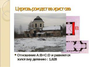 Церковь рождества христова Отношение А:В=C:D и равняется золотому делению : 1