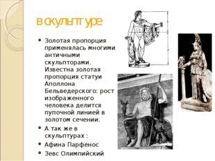 в скульптуре Золотая пропорция применялась многими античными скульпторами. Из