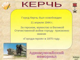 Город Керчь был освобожден 11 апреля 1944 г. За героизм, мужество в Великой О