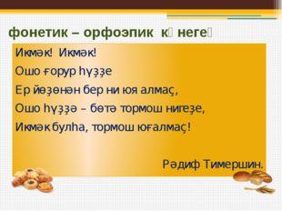 фонетик – орфоэпик күнегеү Икмәк! Икмәк! Ошо ғорур һүҙҙе Ер йөҙөнән бер ни юя