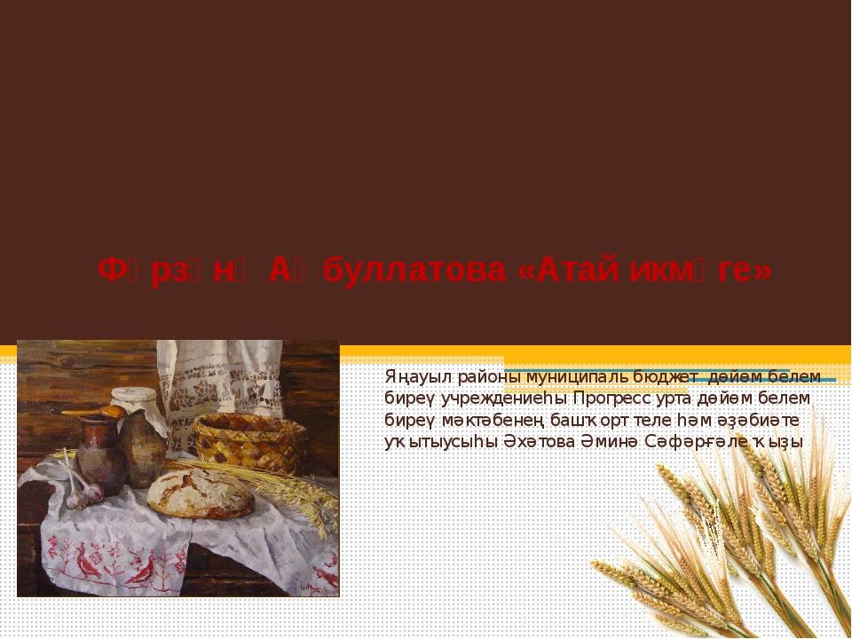 Фәрзәнә Аҡбуллатова «Атай икмәге» Яңауыл районы муниципаль бюджет дөйөм белем...