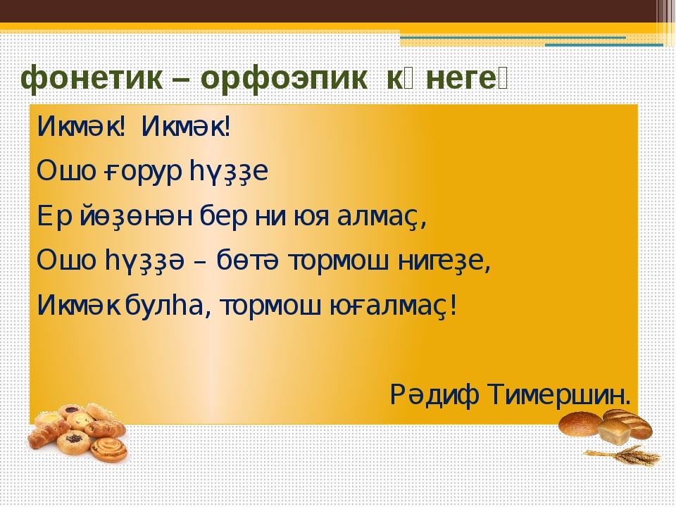 фонетик – орфоэпик күнегеү Икмәк! Икмәк! Ошо ғорур һүҙҙе Ер йөҙөнән бер ни юя...