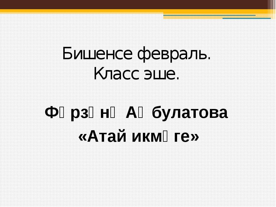 Фәрзәнә Аҡбулатова «Атай икмәге» Бишенсе февраль. Класс эше.