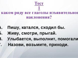 Тест 1 В каком ряду все глаголы изъявительного наклонения? А. Пишу, катался,