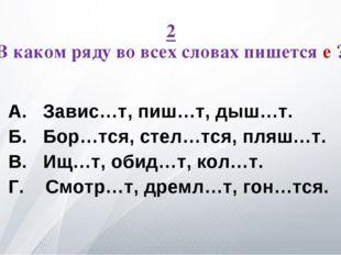 2 В каком ряду во всех словах пишется е ? А. Завис…т, пиш…т, дыш…т. Б. Бор…тс